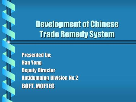 Development of Chinese Trade Remedy System Presented by: Han Yong Deputy Director Antidumping Division No.2 BOFT, MOFTEC.