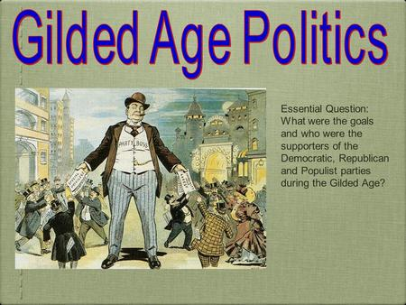 Essential Question: What were the goals and who were the supporters of the Democratic, Republican and Populist parties during the Gilded Age?