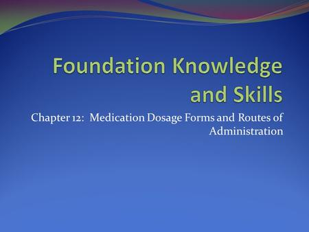 Chapter 12: Medication Dosage Forms and Routes of Administration.