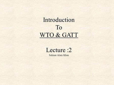Introduction To WTO & GATT Lecture :2 Salman Alam Khan.