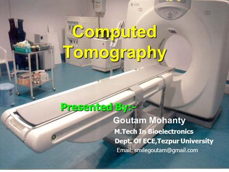 Computed Tomography Presented By:- Goutam Mohanty M.Tech In Bioelectronics Dept. Of ECE,Tezpur University