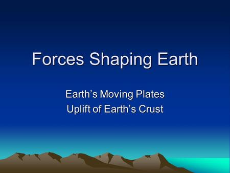 Forces Shaping Earth Earth's Moving Plates Uplift of Earth's Crust.