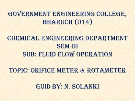 GOVERNMENT ENGINEERING COLLEGE, BHARUCH (014) Chemical Engineering department SEM-iii Sub: fluid flow operation topic: orifice meter & rotAmeter Guid by: