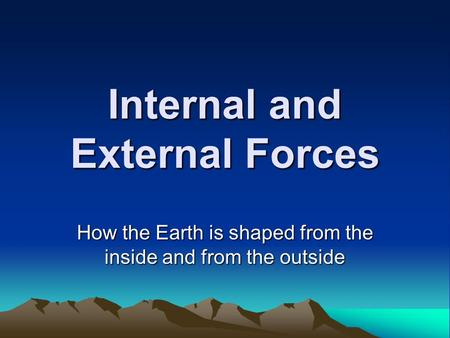 Internal and External Forces How the Earth is shaped from the inside and from the outside.