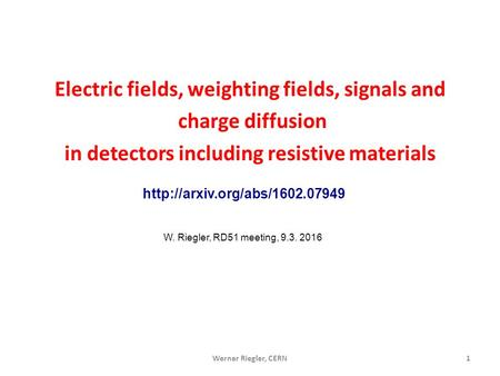 Werner Riegler, CERN1 Electric fields, weighting fields, signals and charge diffusion in detectors including resistive materials W. Riegler, RD51 meeting,