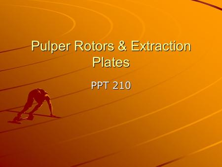 Pulper Rotors & Extraction Plates PPT 210. Purpose of Rotor Mix Stock –Create turbulence –Circulation Pull Stock down Impart Energy Consider Load and.