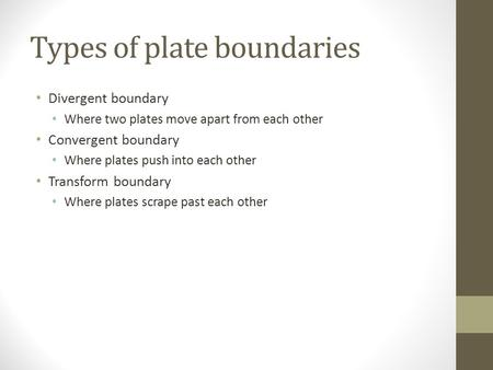 Types of plate boundaries Divergent boundary Where two plates move apart from each other Convergent boundary Where plates push into each other Transform.