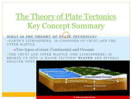 WHAT IS THE THEORY OF PLATE TECTONICS?  EARTH'S LITHOSPHERE, IS COMPOSED OF CRUST AND THE UPPER MANTLE.  Two types of crust: Continental and Oceanic.