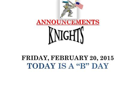 "ANNOUNCEMENTS ANNOUNCEMENTS FRIDAY, FEBRUARY 20, 2015 TODAY IS A ""B"" DAY."