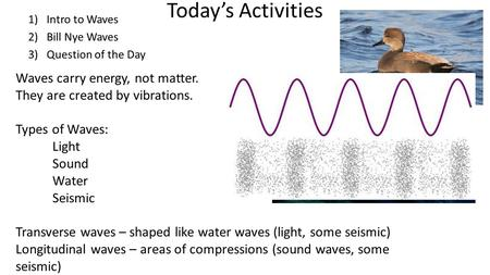 Today's Activities 1)Intro to Waves 2)Bill Nye Waves 3)Question of the Day Waves carry energy, not matter. They are created by vibrations. Types of Waves: