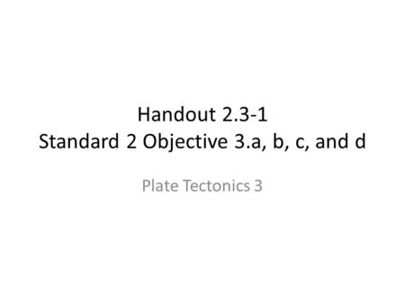 Handout 2.3-1 Standard 2 Objective 3.a, b, c, and d Plate Tectonics 3.