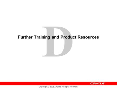D Copyright © 2006, Oracle. All rights reserved. Further Training and Product Resources.