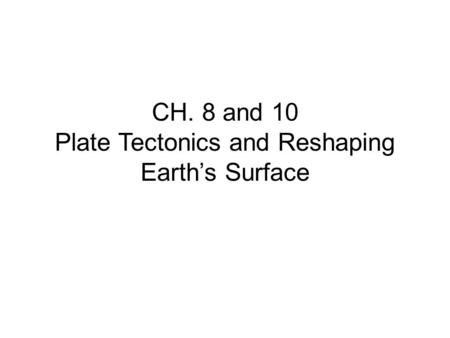CH. 8 and 10 Plate Tectonics and Reshaping Earth's Surface.