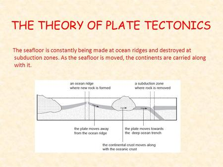 THE THEORY OF PLATE TECTONICS The seafloor is constantly being made at ocean ridges and destroyed at subduction zones. As the seafloor is moved, the continents.