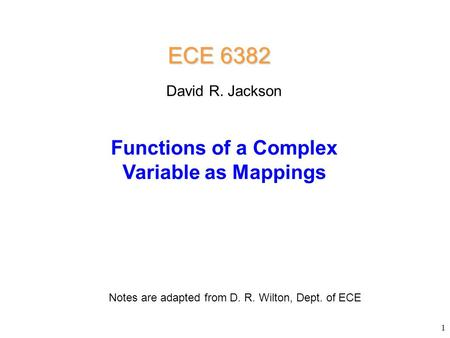 ECE 6382 Functions of a Complex Variable as Mappings David R. Jackson Notes are adapted from D. R. Wilton, Dept. of ECE 1.