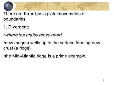 There are three basic plate movements or boundaries. 1. Divergent: where the plates move apart new magma wells up to the surface forming new crust (a ridge)