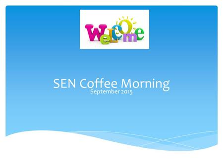 SEN Coffee Morning September 2015.  You may be aware that a Children and Families Bill was published this year and within that document lies the New.