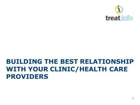 BUILDING THE BEST RELATIONSHIP WITH YOUR CLINIC/HEALTH CARE PROVIDERS 1.