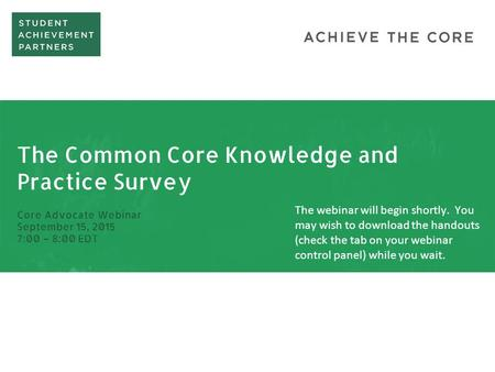 The Common Core Knowledge and Practice Survey Core Advocate Webinar September 15, 2015 7:00 – 8:00 EDT The webinar will begin shortly. You may wish to.