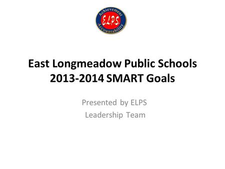 East Longmeadow Public Schools 2013-2014 SMART Goals Presented by ELPS Leadership Team.