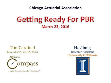 Tim Cardinal FSA, MAAA, CERA, MBA Chicago Actuarial Association He Jiang Research Assistant University Of Illinois.