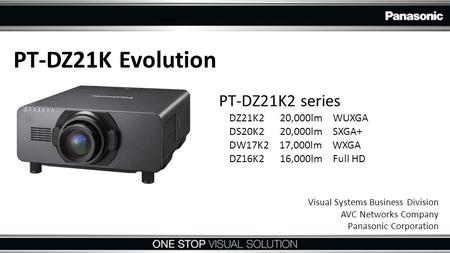 PT-DZ21K Evolution PT-DZ21K2 series DZ21K2 20,000lm WUXGA DS20K2 20,000lm SXGA+ DW17K2 17,000lm WXGA DZ16K2 16,000lm Full HD Visual Systems Business Division.