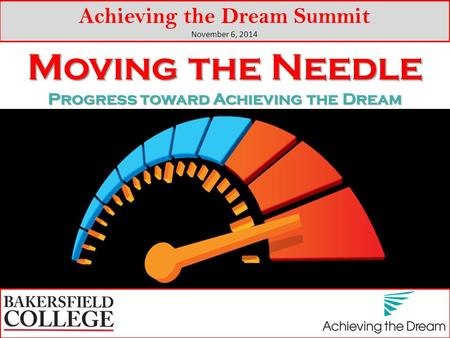 Moving the Needle Progress toward Achieving the Dream Achieving the Dream Summit November 6, 2014.