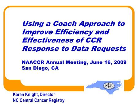 Using a Coach Approach to Improve Efficiency and Effectiveness of CCR Response to Data Requests NAACCR Annual Meeting, June 16, 2009 San Diego, CA Karen.