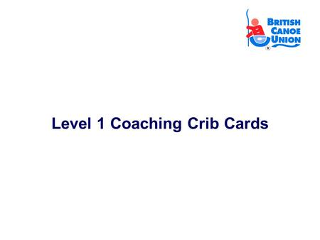 Level 1 Coaching Crib Cards. Contents: Slide 1 & 2Student Needs Slide 3Session Preparation Slide 4Session Safety Checks Slide 5Safety Brief Slide 6Preparing.