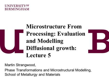 Microstructure From Processing: Evaluation and Modelling Diffusional growth: Lecture 5 Martin Strangwood, Phase Transformations and Microstructural Modelling,