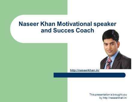 This presentation is brought you by  Naseer Khan Motivational speaker and Succes Coach