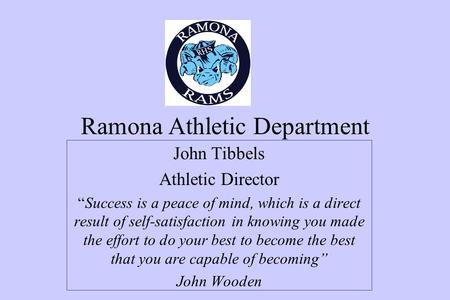 "Ramona Athletic Department John Tibbels Athletic Director ""Success is a peace of mind, which is a direct result of self-satisfaction in knowing you made."