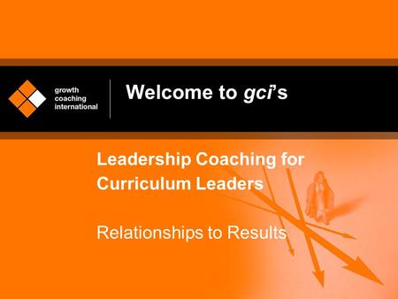 Welcome to gci's Leadership Coaching for Curriculum Leaders Relationships to Results.