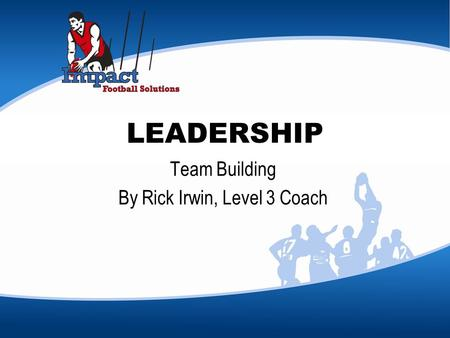 LEADERSHIP Team Building By Rick Irwin, Level 3 Coach.