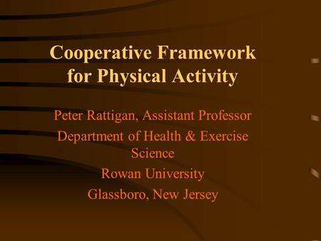 Cooperative Framework for Physical Activity Peter Rattigan, Assistant Professor Department of Health & Exercise Science Rowan University Glassboro, New.