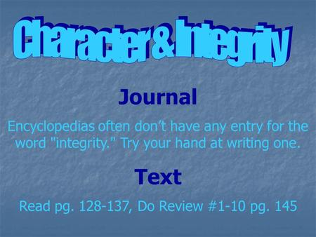 Journal Encyclopedias often don't have any entry for the word integrity. Try your hand at writing one. Text Read pg. 128-137, Do Review #1-10 pg. 145.