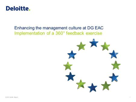 © 2015 Deloitte Belgium1 Enhancing the management culture at DG EAC Implementation of a 360° feedback exercise.
