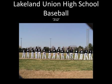 Lakeland Union High School Baseball '212'. Coaching Staff Head Varsity Coach- Mike Wilhelm Assistant Varsity Coach-Wade Wentland Head JV Coach-Mike Syverson.
