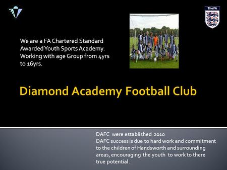 We are a FA Chartered Standard Awarded Youth Sports Academy. Working with age Group from 4yrs to 16yrs. DAFC were established 2010 DAFC success is due.
