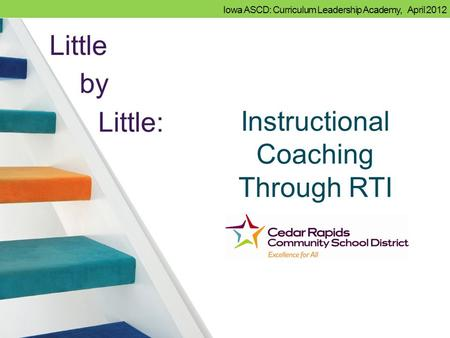 Iowa ASCD: Curriculum Leadership Academy, April 2012 Instructional Coaching Through RTI Little by Little: