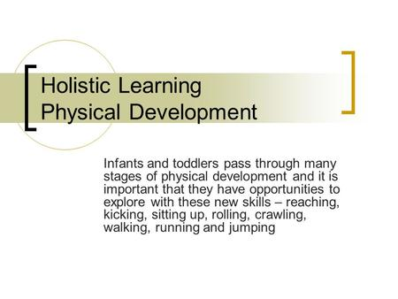 Holistic Learning Physical Development Infants and toddlers pass through many stages of physical development and it is important that they have opportunities.