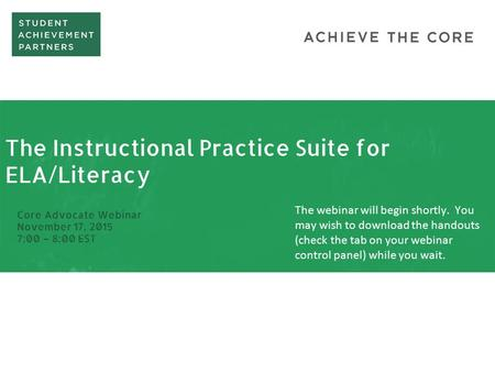 The Instructional Practice Suite for ELA/Literacy Core Advocate Webinar November 17, 2015 7:00 – 8:00 EST The webinar will begin shortly. You may wish.