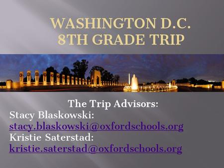 WASHINGTON D.C. 8TH GRADE TRIP The Trip Advisors: Stacy Blaskowski:  Kristie Saterstad: