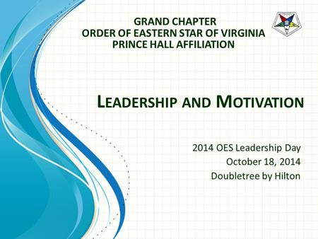 2014 OES Leadership Day October 18, 2014 Doubletree by Hilton L EADERSHIP AND M OTIVATION GRAND CHAPTER ORDER OF EASTERN STAR OF VIRGINIA PRINCE HALL AFFILIATION.