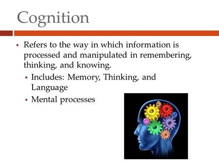 Cognition  Refers to the way in which information is processed and manipulated in remembering, thinking, and knowing.  Includes: Memory, Thinking, and.