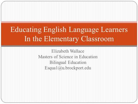 Elizabeth Wallace Masters of Science in Education Bilingual Education Educating English Language Learners In the Elementary Classroom.