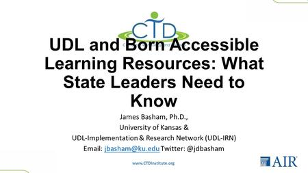 Www.CTDInstitute.org UDL and Born Accessible Learning Resources: What State Leaders Need to Know James Basham, Ph.D., University of Kansas & UDL-Implementation.