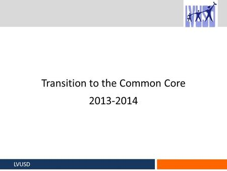 Transition to the Common Core 2013-2014 LVUSD. The Challenge The Common Core curriculum itself will not look radically different from the lessons teachers.