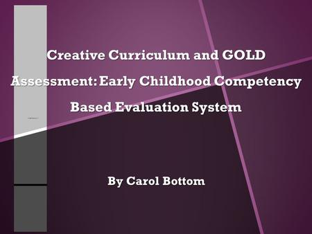 Creative Curriculum and GOLD Assessment: Early Childhood Competency Based Evaluation System By Carol Bottom.