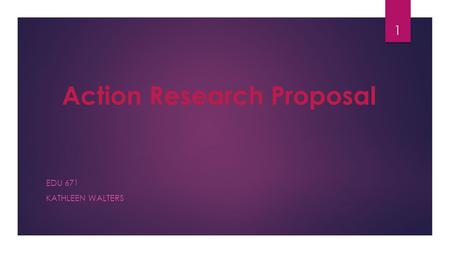 Action Research Proposal EDU 671 KATHLEEN WALTERS 1.